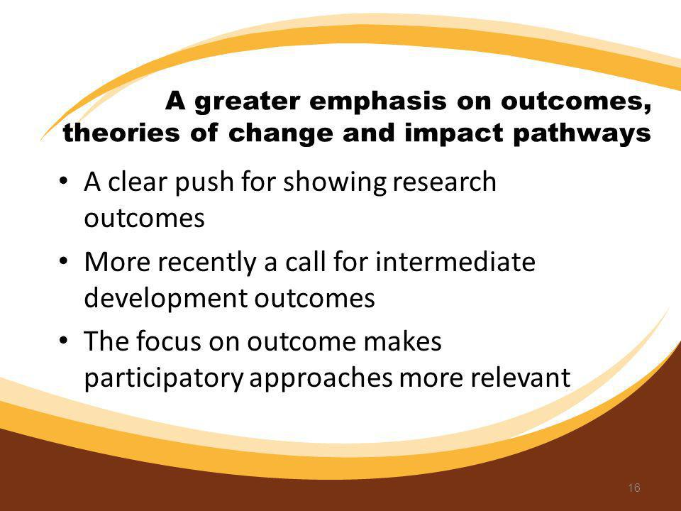 A greater emphasis on outcomes, theories of change and impact pathways A clear push for showing research outcomes More recently a call for intermediat