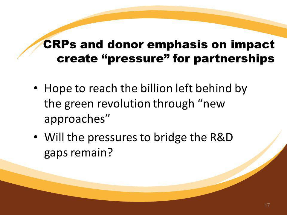 CRPs and donor emphasis on impact create pressure for partnerships Hope to reach the billion left behind by the green revolution through new approache