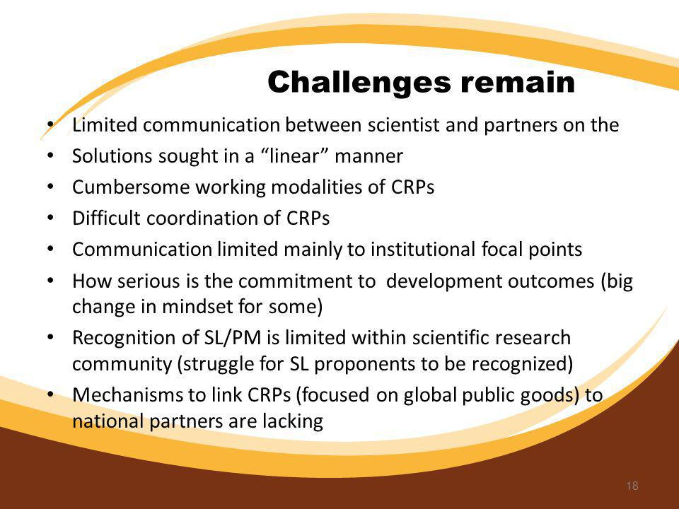 Challenges remain Limited communication between scientist and partners on the Solutions sought in a linear manner Cumbersome working modalities of CRP