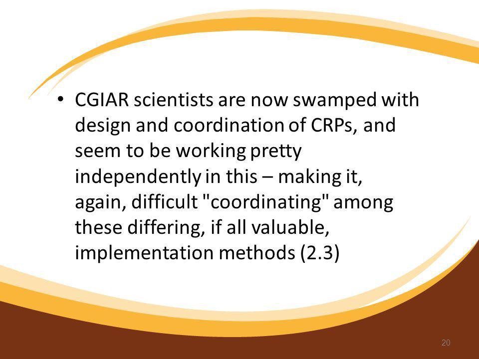 CGIAR scientists are now swamped with design and coordination of CRPs, and seem to be working pretty independently in this – making it, again, difficu