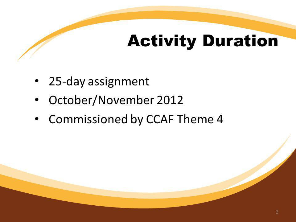 Activity Duration 25-day assignment October/November 2012 Commissioned by CCAF Theme 4 3