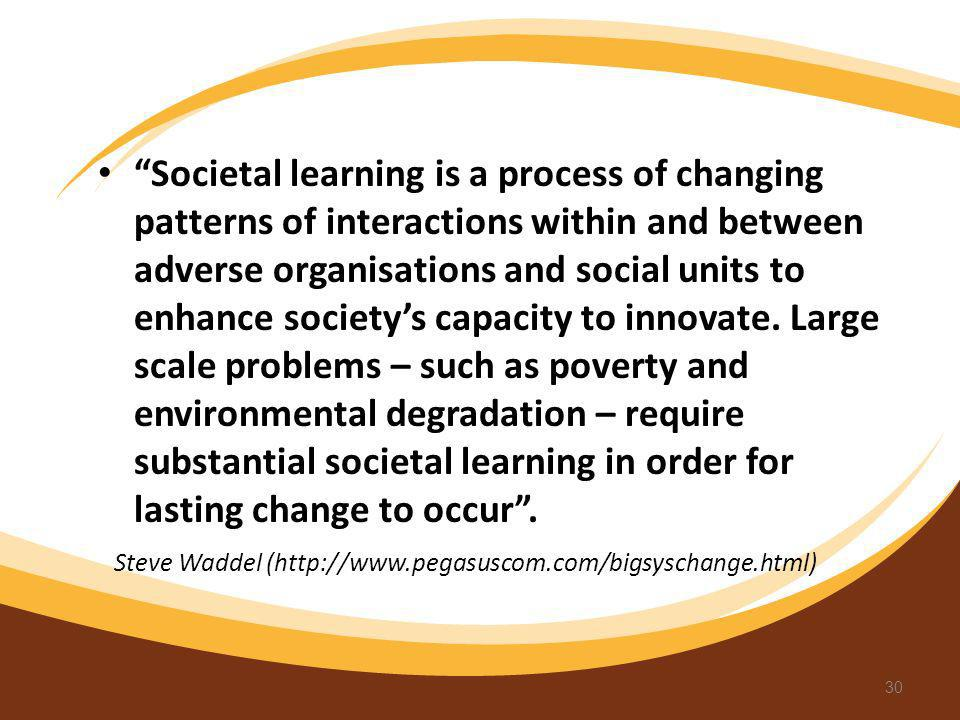 Societal learning is a process of changing patterns of interactions within and between adverse organisations and social units to enhance societys capa