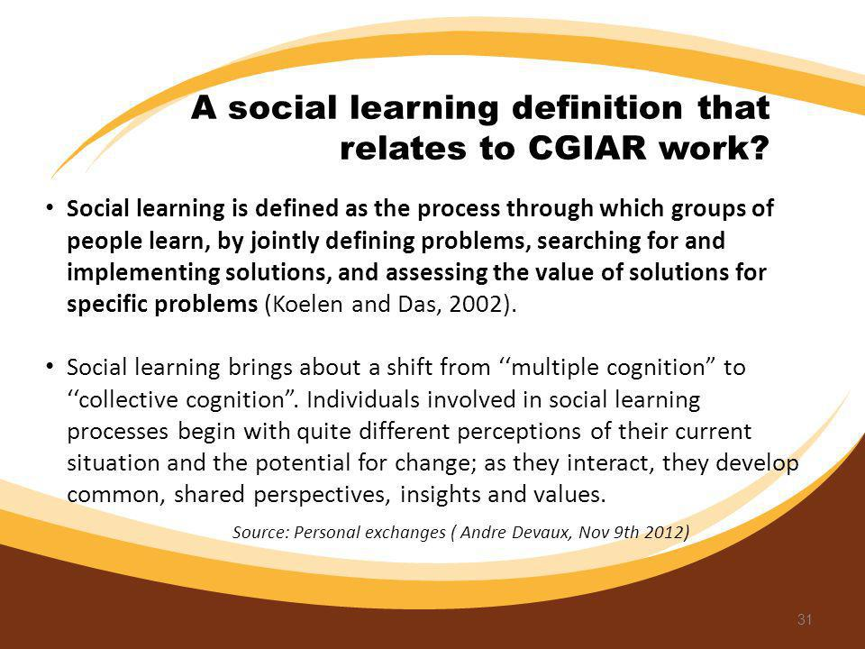 31 Social learning is defined as the process through which groups of people learn, by jointly defining problems, searching for and implementing soluti