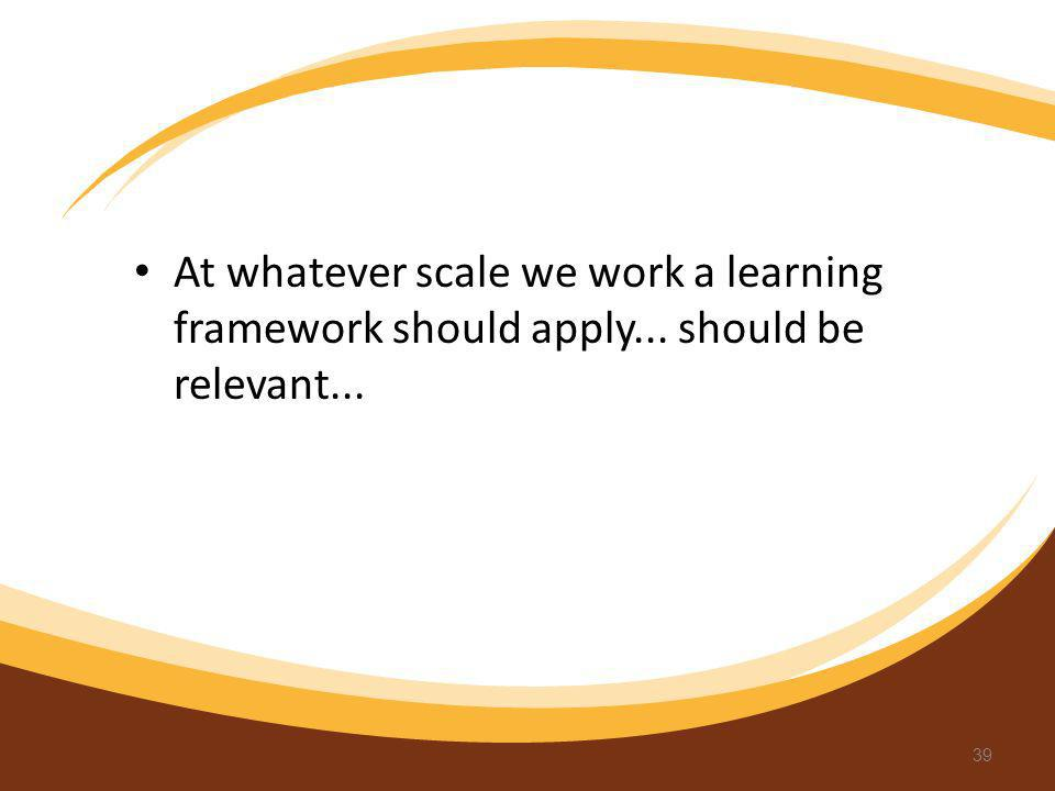 At whatever scale we work a learning framework should apply... should be relevant... 39