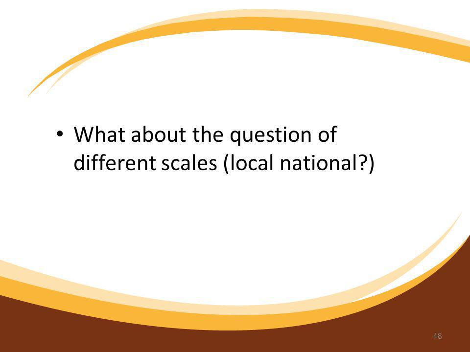 What about the question of different scales (local national?) 48