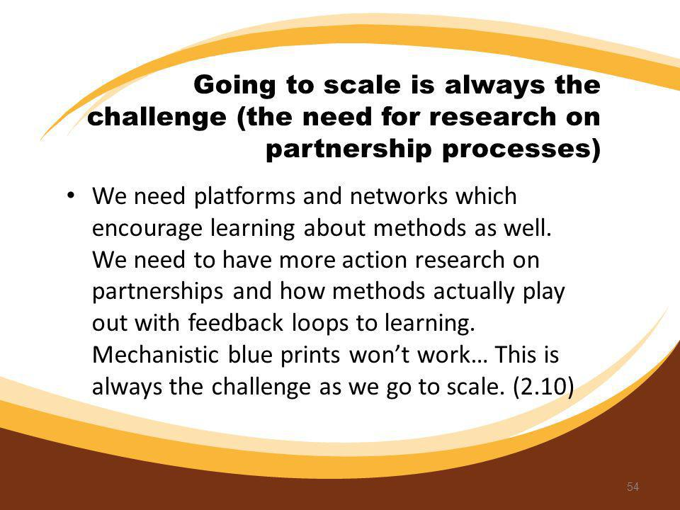 Going to scale is always the challenge (the need for research on partnership processes) We need platforms and networks which encourage learning about