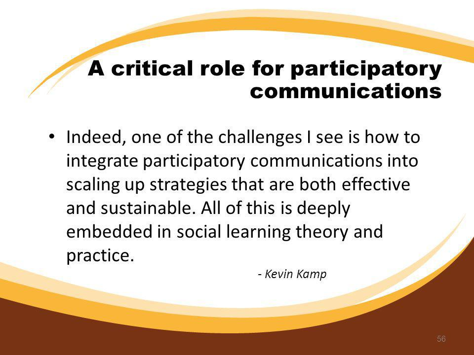 Indeed, one of the challenges I see is how to integrate participatory communications into scaling up strategies that are both effective and sustainabl