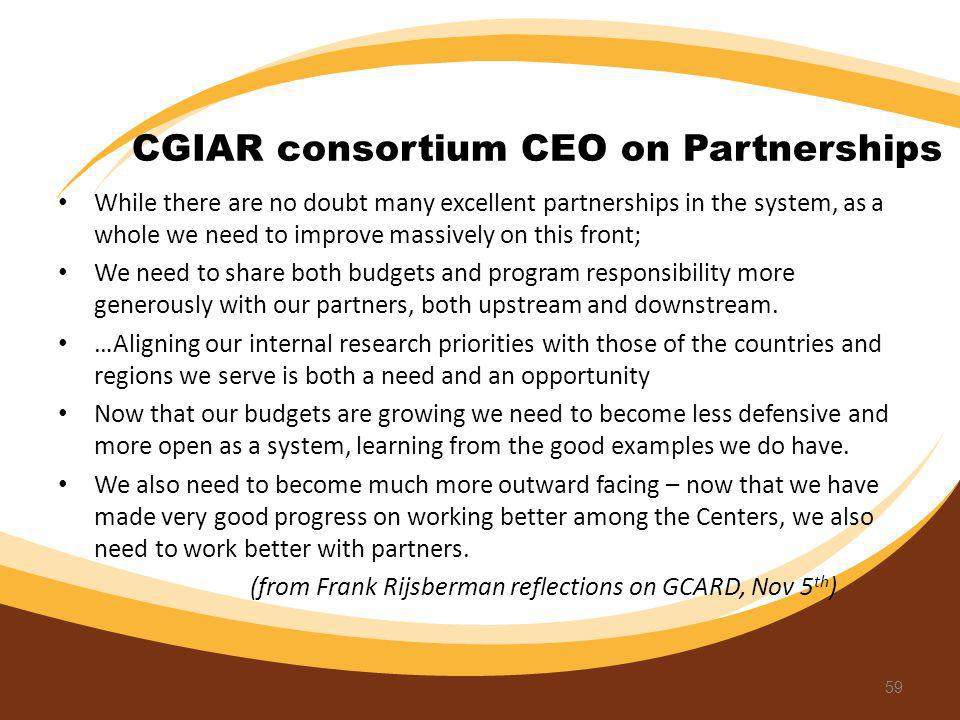 CGIAR consortium CEO on Partnerships While there are no doubt many excellent partnerships in the system, as a whole we need to improve massively on th
