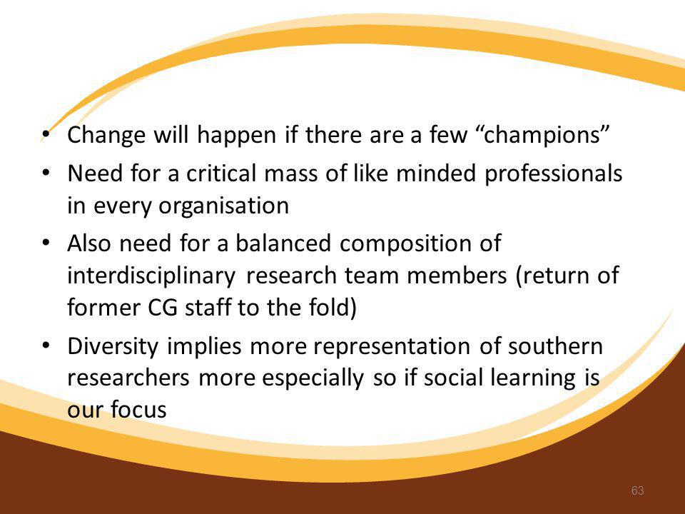 Change will happen if there are a few champions Need for a critical mass of like minded professionals in every organisation Also need for a balanced c