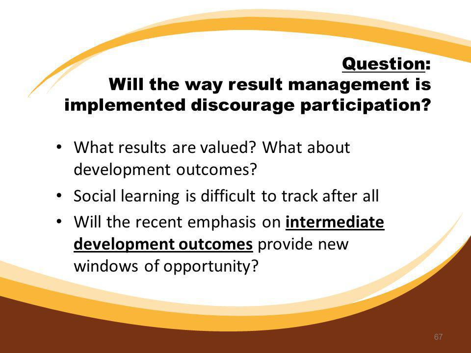 Question: Will the way result management is implemented discourage participation? What results are valued? What about development outcomes? Social lea