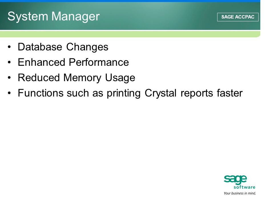 SAGE ACCPAC Database Changes Enhanced Performance Reduced Memory Usage Functions such as printing Crystal reports faster System Manager