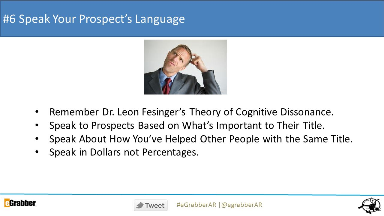 #6 Speak Your Prospects Language Remember Dr. Leon Fesingers Theory of Cognitive Dissonance. Speak to Prospects Based on Whats Important to Their Titl