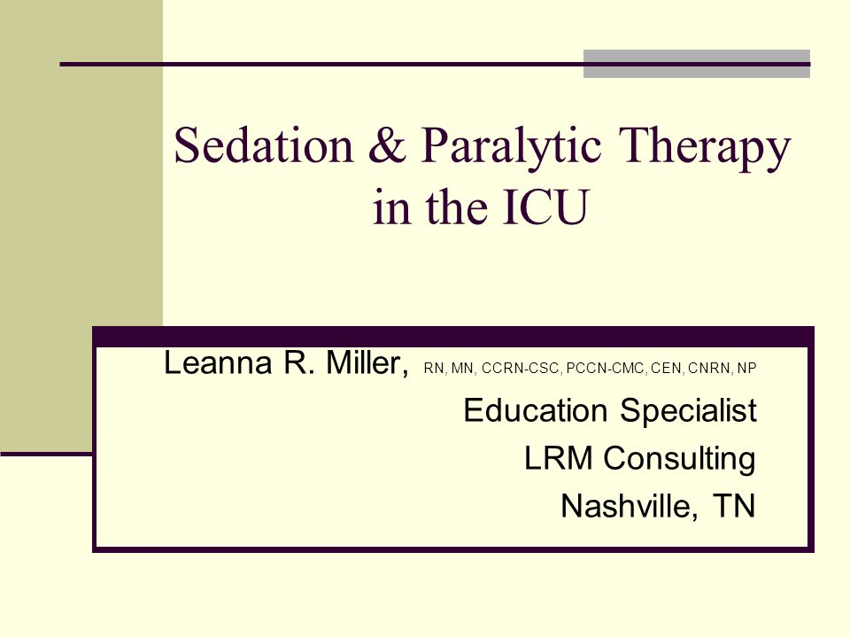 Sedation & Paralytic Therapy in the ICU Leanna R. Miller, RN, MN, CCRN-CSC, PCCN-CMC, CEN, CNRN, NP Education Specialist LRM Consulting Nashville, TN