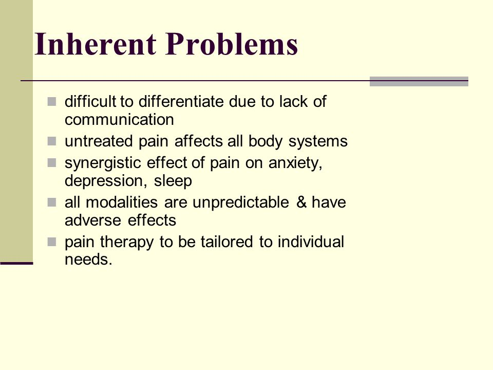 Inherent Problems difficult to differentiate due to lack of communication untreated pain affects all body systems synergistic effect of pain on anxiety, depression, sleep all modalities are unpredictable & have adverse effects pain therapy to be tailored to individual needs.