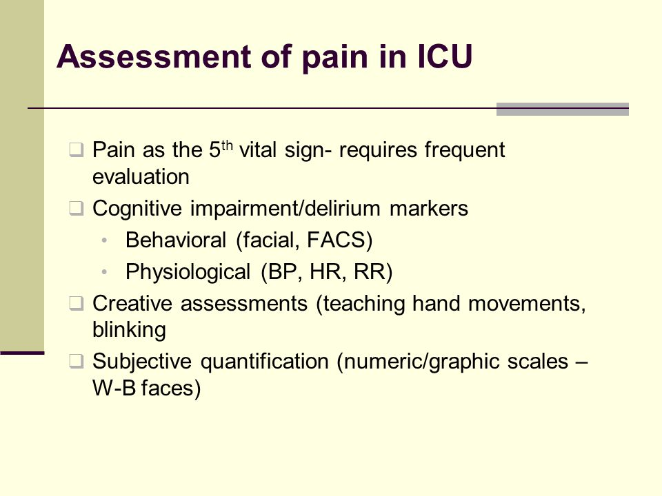 Assessment of pain in ICU Pain as the 5 th vital sign- requires frequent evaluation Cognitive impairment/delirium markers Behavioral (facial, FACS) Physiological (BP, HR, RR) Creative assessments (teaching hand movements, blinking Subjective quantification (numeric/graphic scales – W-B faces)