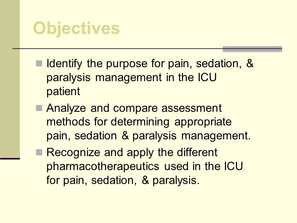 Objectives Identify the purpose for pain, sedation, & paralysis management in the ICU patient Analyze and compare assessment methods for determining appropriate pain, sedation & paralysis management.