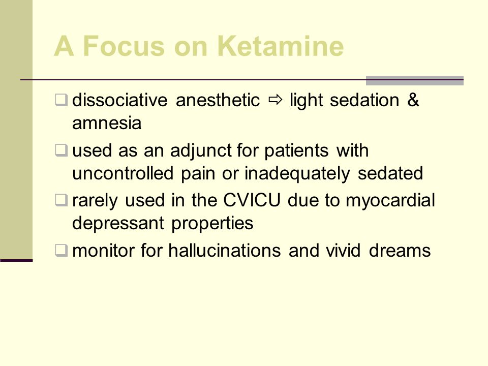 A Focus on Ketamine dissociative anesthetic light sedation & amnesia used as an adjunct for patients with uncontrolled pain or inadequately sedated rarely used in the CVICU due to myocardial depressant properties monitor for hallucinations and vivid dreams