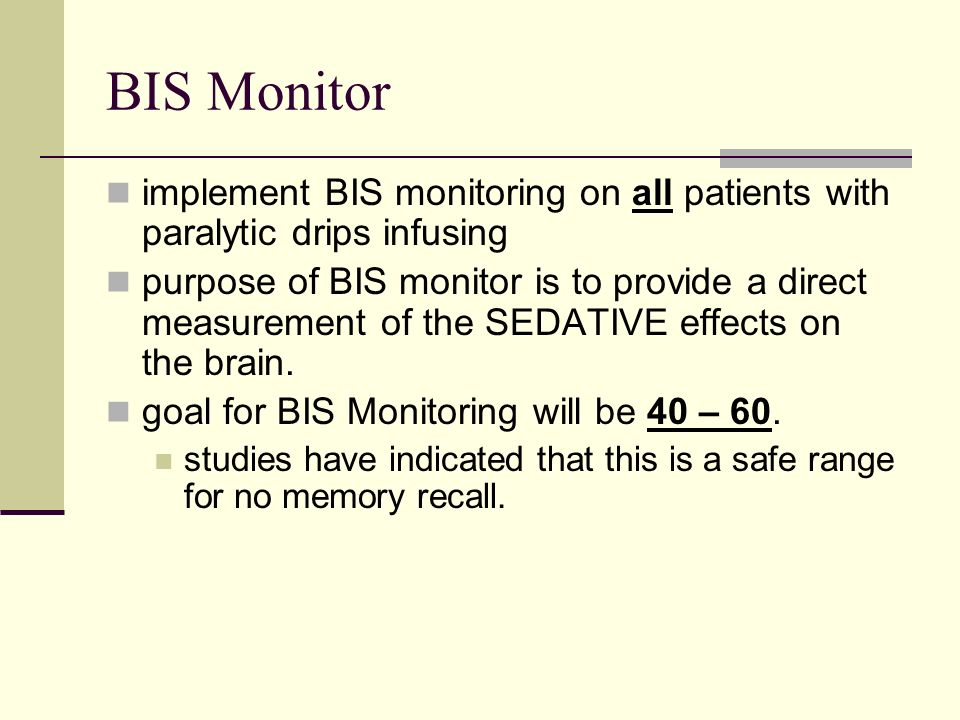 BIS Monitor implement BIS monitoring on all patients with paralytic drips infusing purpose of BIS monitor is to provide a direct measurement of the SEDATIVE effects on the brain.