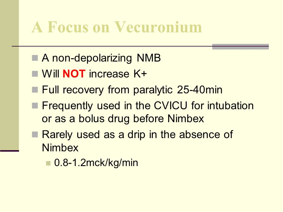 A Focus on Vecuronium A non-depolarizing NMB Will NOT increase K+ Full recovery from paralytic 25-40min Frequently used in the CVICU for intubation or as a bolus drug before Nimbex Rarely used as a drip in the absence of Nimbex 0.8-1.2mck/kg/min