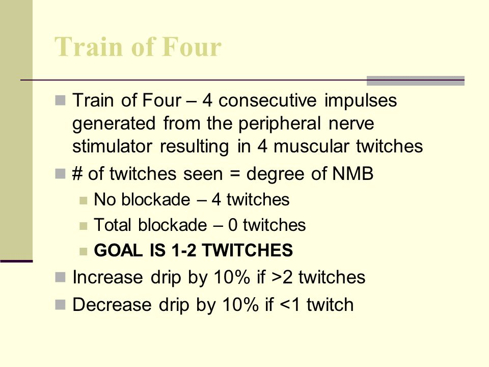 Train of Four Train of Four – 4 consecutive impulses generated from the peripheral nerve stimulator resulting in 4 muscular twitches # of twitches seen = degree of NMB No blockade – 4 twitches Total blockade – 0 twitches GOAL IS 1-2 TWITCHES Increase drip by 10% if >2 twitches Decrease drip by 10% if <1 twitch