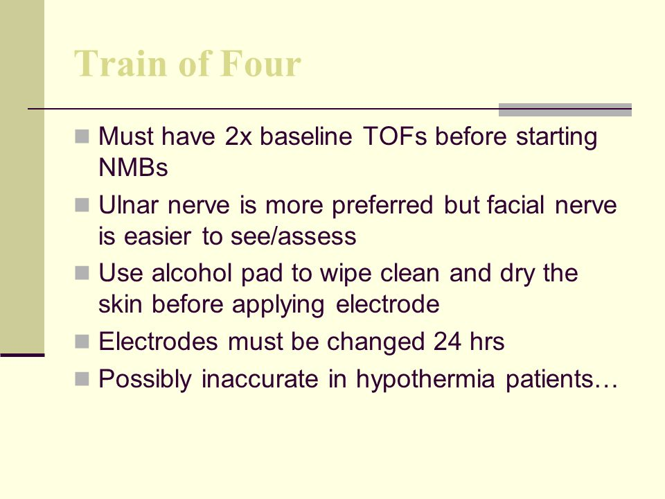 Train of Four Must have 2x baseline TOFs before starting NMBs Ulnar nerve is more preferred but facial nerve is easier to see/assess Use alcohol pad to wipe clean and dry the skin before applying electrode Electrodes must be changed 24 hrs Possibly inaccurate in hypothermia patients…