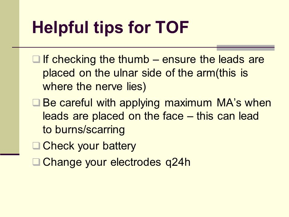 Helpful tips for TOF If checking the thumb – ensure the leads are placed on the ulnar side of the arm(this is where the nerve lies) Be careful with applying maximum MAs when leads are placed on the face – this can lead to burns/scarring Check your battery Change your electrodes q24h