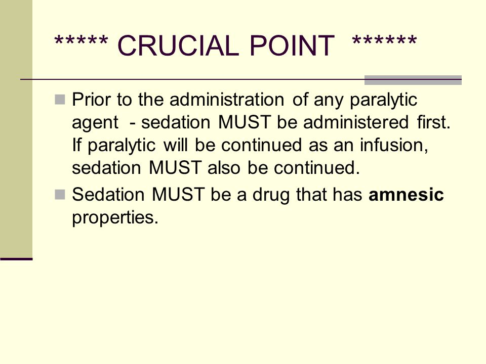 ***** CRUCIAL POINT ****** Prior to the administration of any paralytic agent - sedation MUST be administered first.