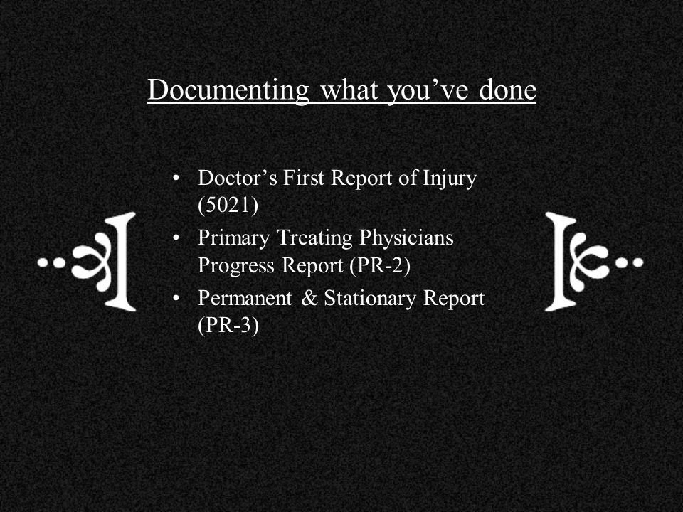 Documenting what youve done Doctors First Report of Injury (5021) Primary Treating Physicians Progress Report (PR-2) Permanent & Stationary Report (PR