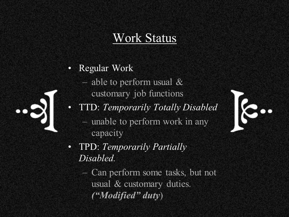 Work Status Regular Work –able to perform usual & customary job functions TTD: Temporarily Totally Disabled –unable to perform work in any capacity TP
