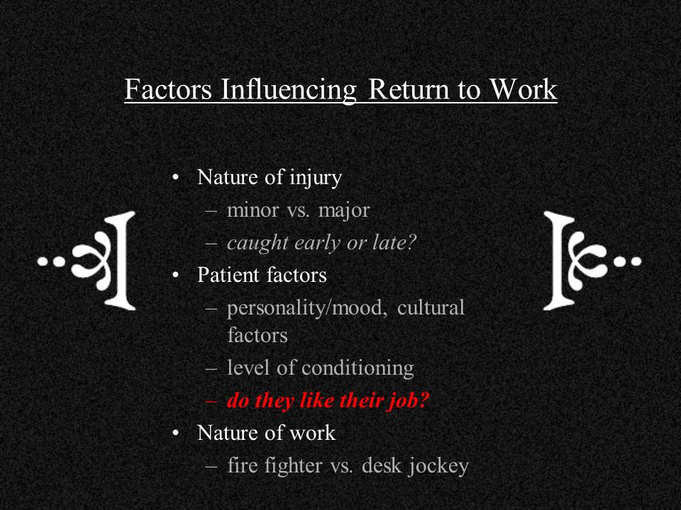 Factors Influencing Return to Work Nature of injury –minor vs. major –caught early or late? Patient factors –personality/mood, cultural factors –level