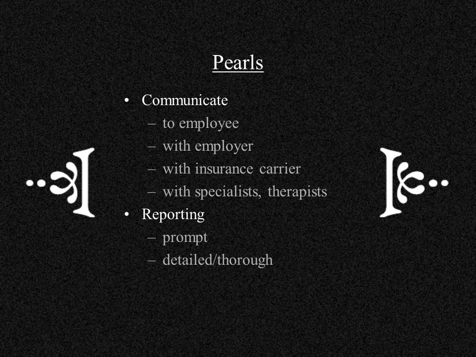 Pearls Communicate –to employee –with employer –with insurance carrier –with specialists, therapists Reporting –prompt –detailed/thorough