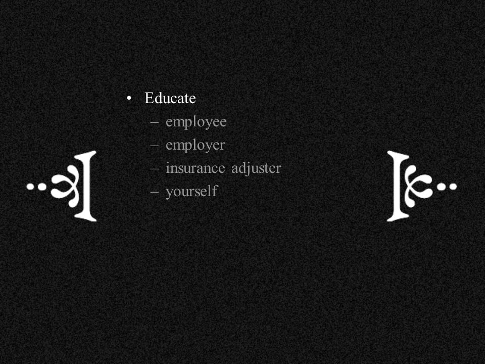 Educate –employee –employer –insurance adjuster –yourself