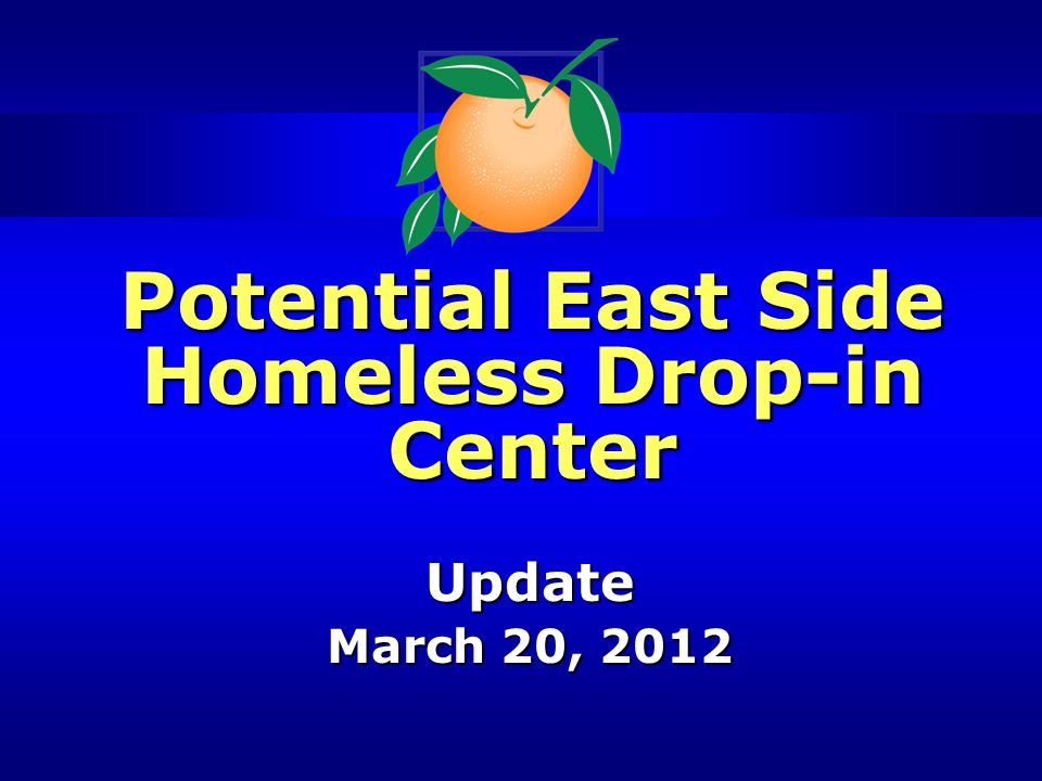 Potential East Side Homeless Drop-in Center Update March 20, 2012