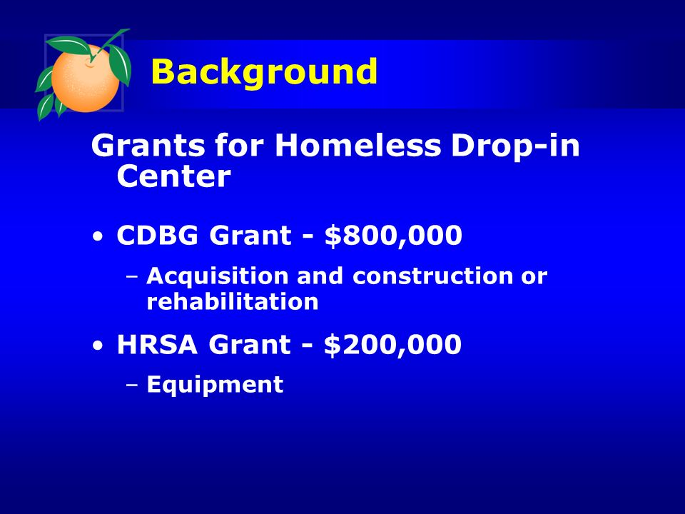 Background Grants for Homeless Drop-in Center CDBG Grant - $800,000 –Acquisition and construction or rehabilitation HRSA Grant - $200,000 –Equipment