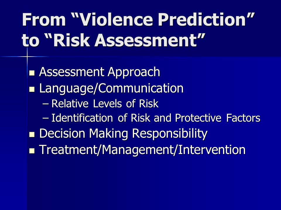 From Violence Prediction to Risk Assessment Assessment Approach Assessment Approach Language/Communication Language/Communication –Relative Levels of Risk –Identification of Risk and Protective Factors Decision Making Responsibility Decision Making Responsibility Treatment/Management/Intervention Treatment/Management/Intervention