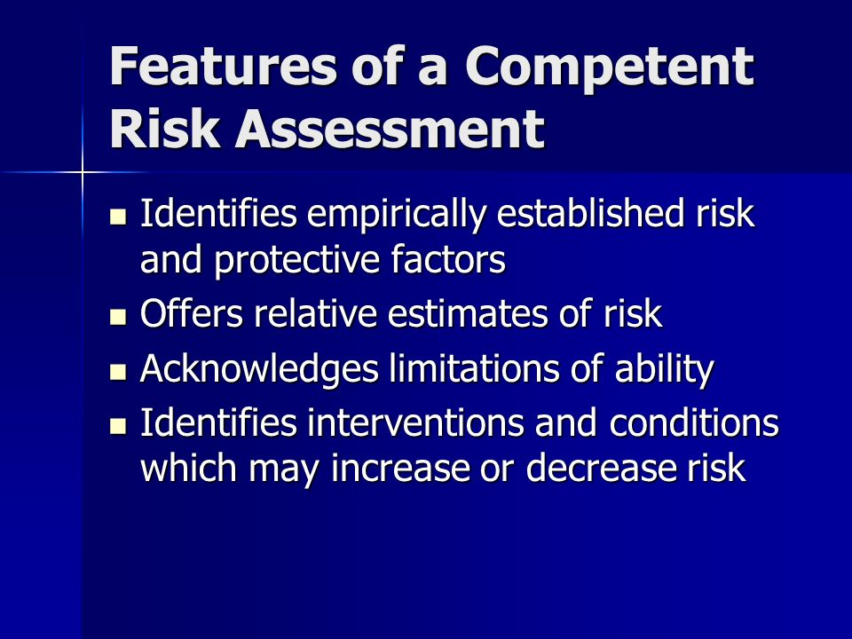 Features of a Competent Risk Assessment Identifies empirically established risk and protective factors Identifies empirically established risk and protective factors Offers relative estimates of risk Offers relative estimates of risk Acknowledges limitations of ability Acknowledges limitations of ability Identifies interventions and conditions which may increase or decrease risk Identifies interventions and conditions which may increase or decrease risk