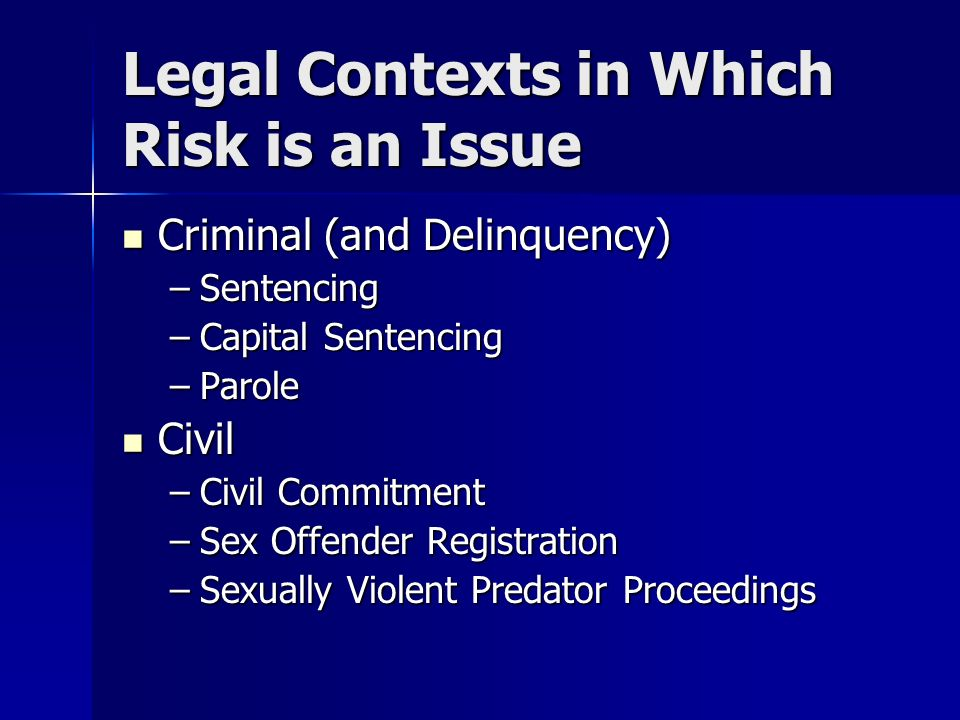 Legal Contexts in Which Risk is an Issue Criminal (and Delinquency) Criminal (and Delinquency) –Sentencing –Capital Sentencing –Parole Civil Civil –Civil Commitment –Sex Offender Registration –Sexually Violent Predator Proceedings