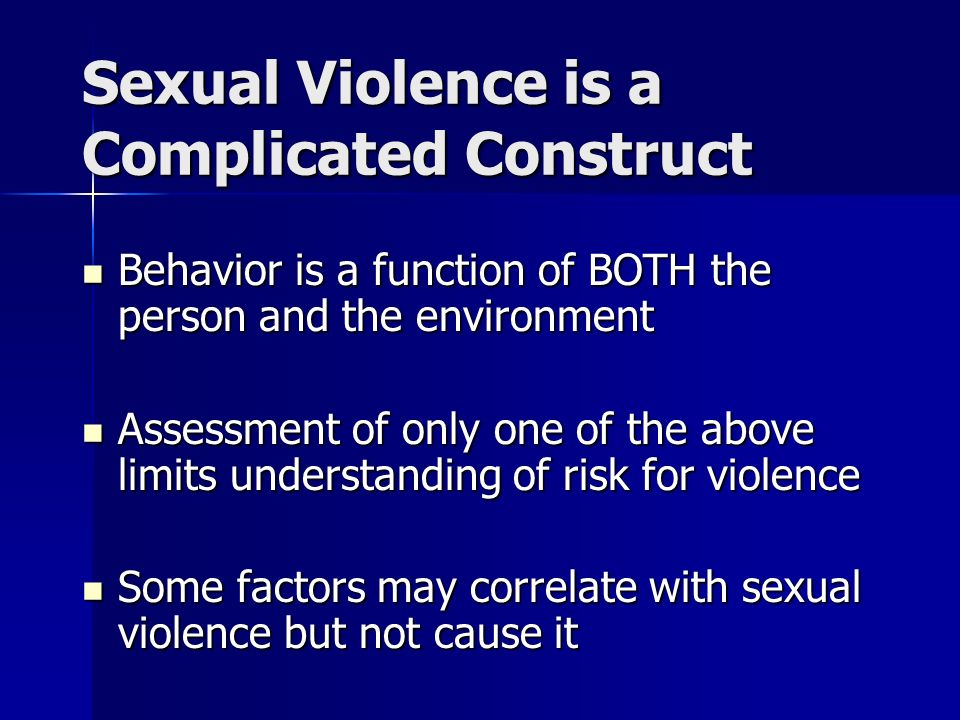 Sexual Violence is a Complicated Construct Behavior is a function of BOTH the person and the environment Behavior is a function of BOTH the person and the environment Assessment of only one of the above limits understanding of risk for violence Assessment of only one of the above limits understanding of risk for violence Some factors may correlate with sexual violence but not cause it Some factors may correlate with sexual violence but not cause it