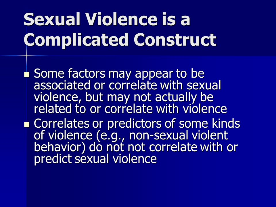 Sexual Violence is a Complicated Construct Some factors may appear to be associated or correlate with sexual violence, but may not actually be related to or correlate with violence Some factors may appear to be associated or correlate with sexual violence, but may not actually be related to or correlate with violence Correlates or predictors of some kinds of violence (e.g., non-sexual violent behavior) do not not correlate with or predict sexual violence Correlates or predictors of some kinds of violence (e.g., non-sexual violent behavior) do not not correlate with or predict sexual violence