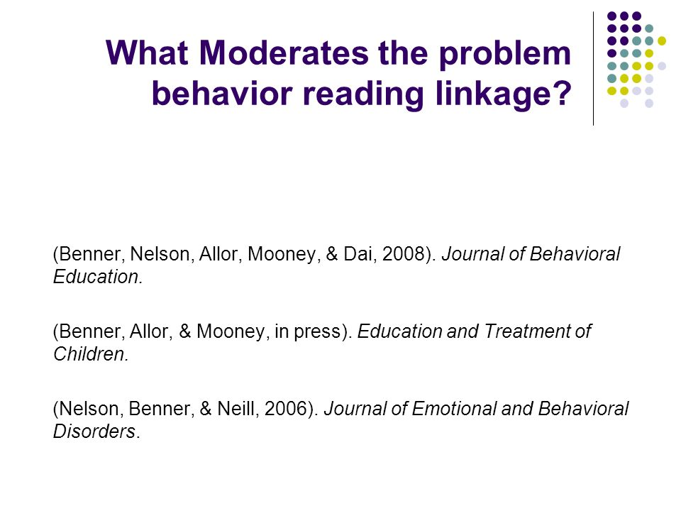 What Moderates the problem behavior reading linkage? (Benner, Nelson, Allor, Mooney, & Dai, 2008). Journal of Behavioral Education. (Benner, Allor, &