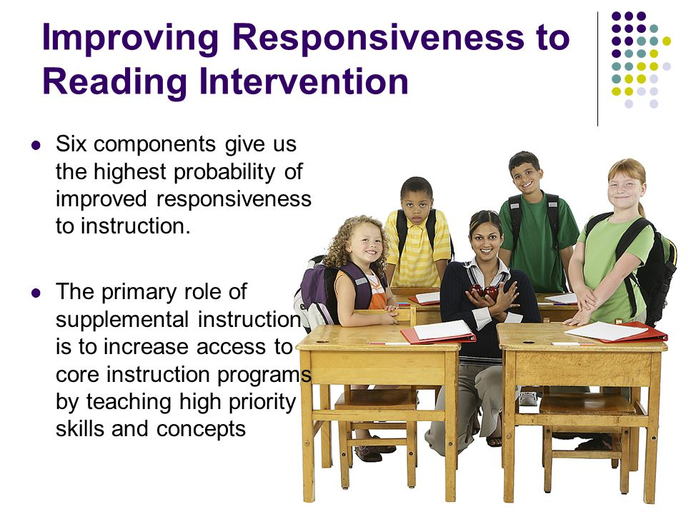 Improving Responsiveness to Reading Intervention Six components give us the highest probability of improved responsiveness to instruction. The primary