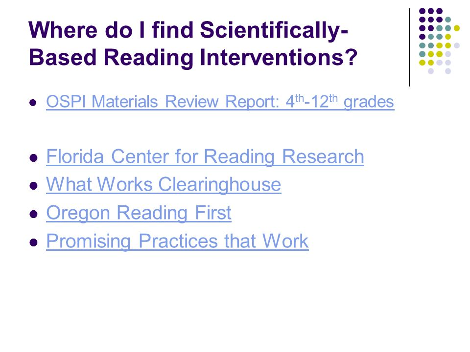 Where do I find Scientifically- Based Reading Interventions? OSPI Materials Review Report: 4 th -12 th grades OSPI Materials Review Report: 4 th -12 t