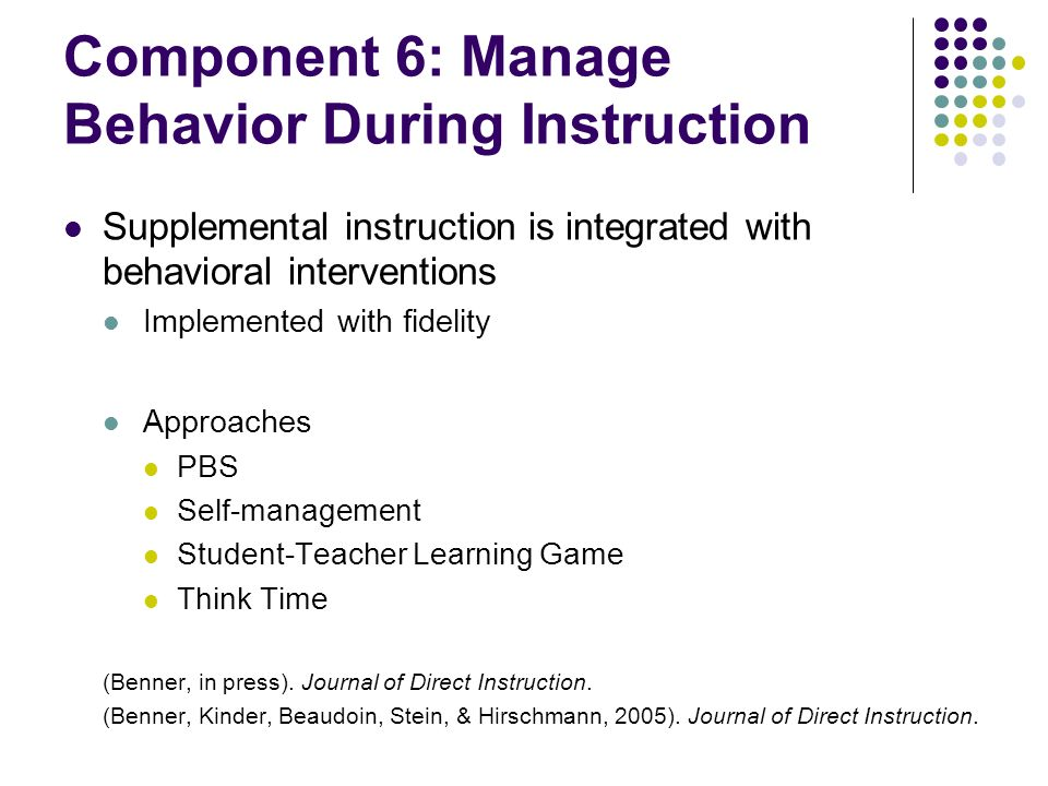 Component 6: Manage Behavior During Instruction Supplemental instruction is integrated with behavioral interventions Implemented with fidelity Approac