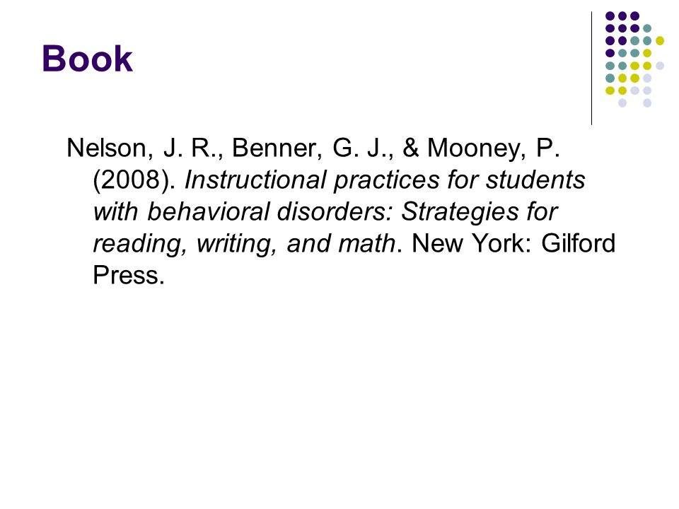 Book Nelson, J. R., Benner, G. J., & Mooney, P. (2008). Instructional practices for students with behavioral disorders: Strategies for reading, writin