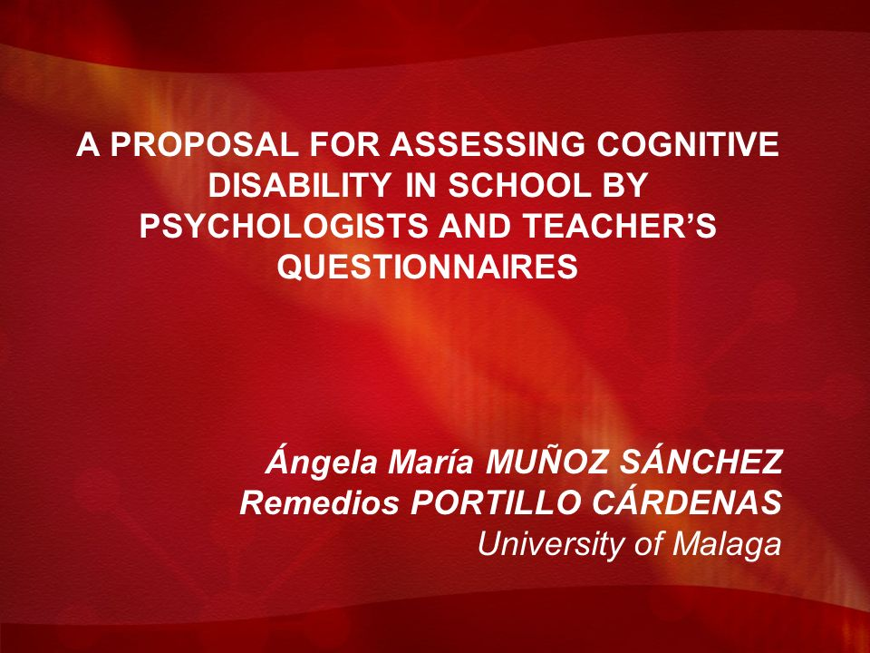 A PROPOSAL FOR ASSESSING COGNITIVE DISABILITY IN SCHOOL BY PSYCHOLOGISTS AND TEACHERS QUESTIONNAIRES Ángela María MUÑOZ SÁNCHEZ Remedios PORTILLO CÁRDENAS University of Malaga