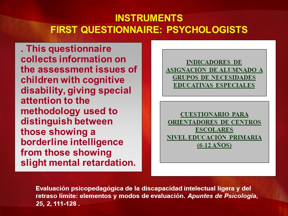 This questionnaire collects information on the assessment issues of children with cognitive disability, giving special attention to the methodology used to distinguish between those showing a borderline intelligence from those showing slight mental retardation.