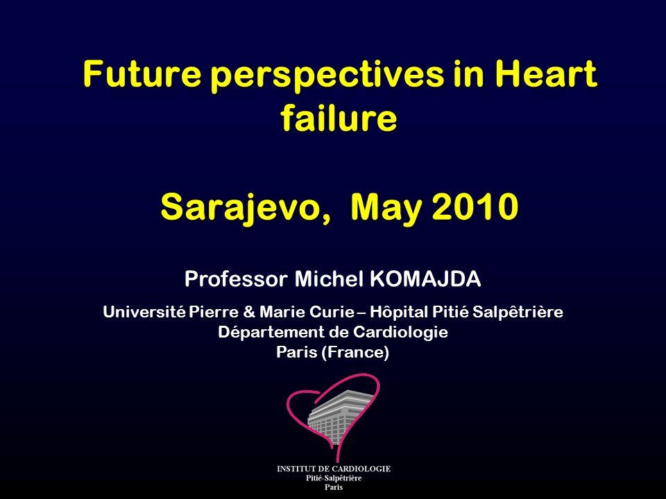 Professor Michel KOMAJDA Université Pierre & Marie Curie – Hôpital Pitié Salpêtrière Département de Cardiologie Paris (France) Future perspectives in Heart failure Sarajevo, May 2010