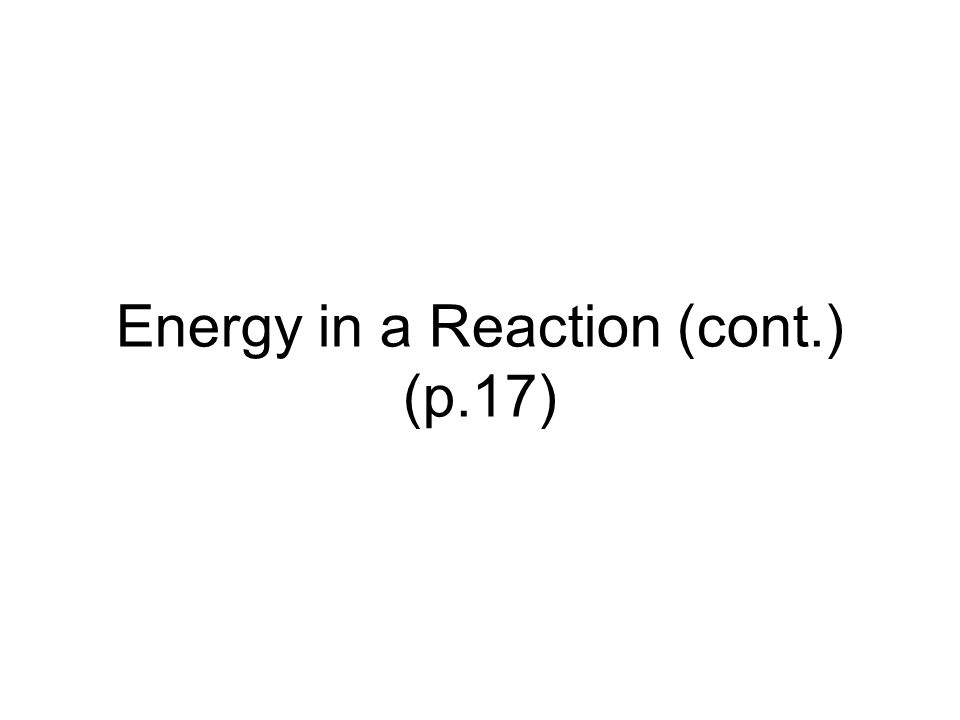 Energy in a Reaction (cont.) (p.17)