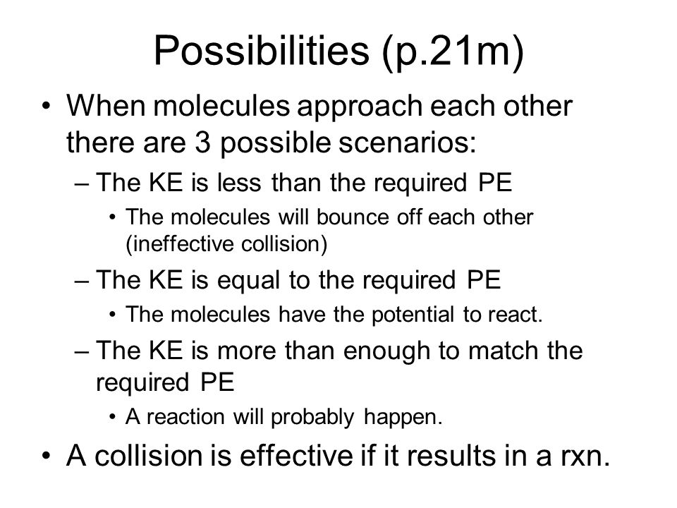 Possibilities (p.21m) When molecules approach each other there are 3 possible scenarios: –The KE is less than the required PE The molecules will bounce off each other (ineffective collision) –The KE is equal to the required PE The molecules have the potential to react.