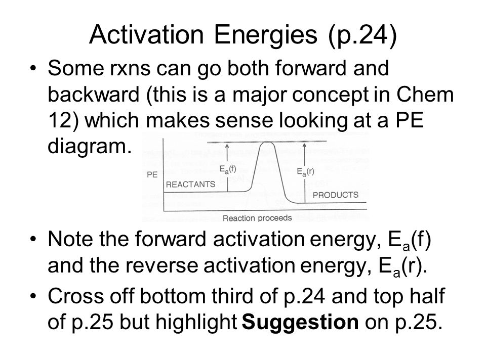 Activation Energies (p.24) Some rxns can go both forward and backward (this is a major concept in Chem 12) which makes sense looking at a PE diagram.